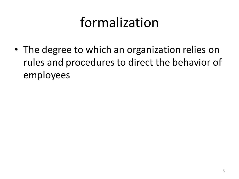 formalization The degree to which an organization relies on rules and procedures to direct the behavior of employees 5