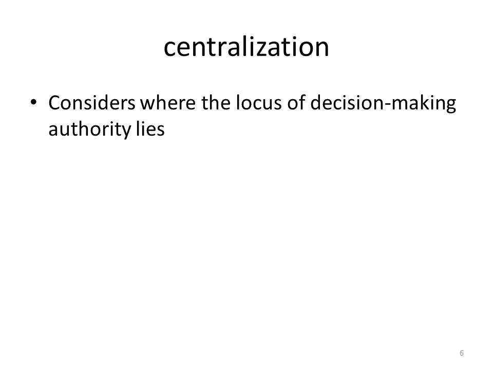 centralization Considers where the locus of decision-making authority lies 6