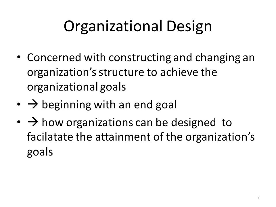 Organizational Design Concerned with constructing and changing an organization's structure to achieve the organizational goals  beginning with an end