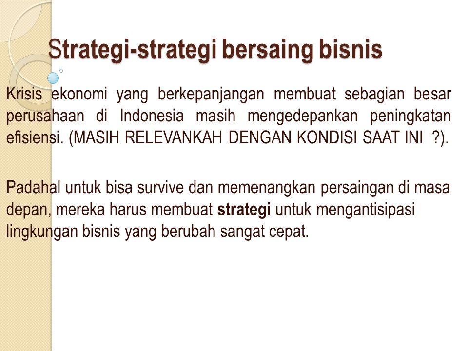 S trategi-strategi bersaing bisnis Krisis ekonomi yang berkepanjangan membuat sebagian besar perusahaan di Indonesia masih mengedepankan peningkatan efisiensi.
