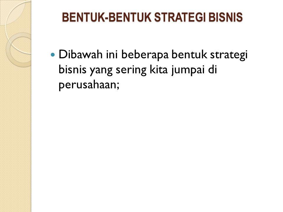 BENTUK-BENTUK STRATEGI BISNIS Dibawah ini beberapa bentuk strategi bisnis yang sering kita jumpai di perusahaan;