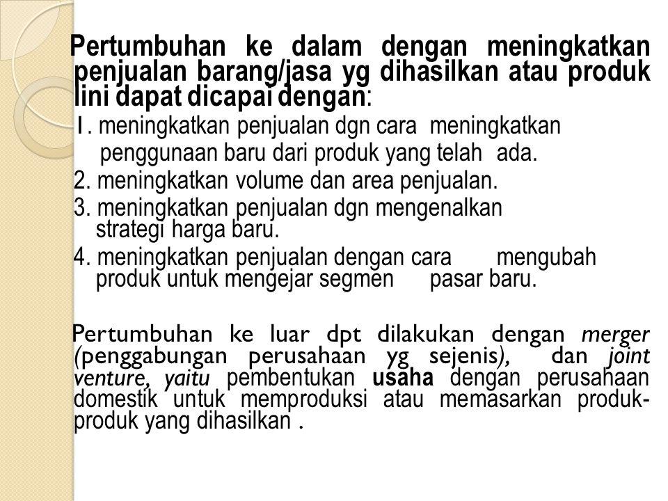 Pertumbuhan ke dalam dengan meningkatkan penjualan barang/jasa yg dihasilkan atau produk lini dapat dicapai dengan : 1. meningkatkan penjualan dgn car
