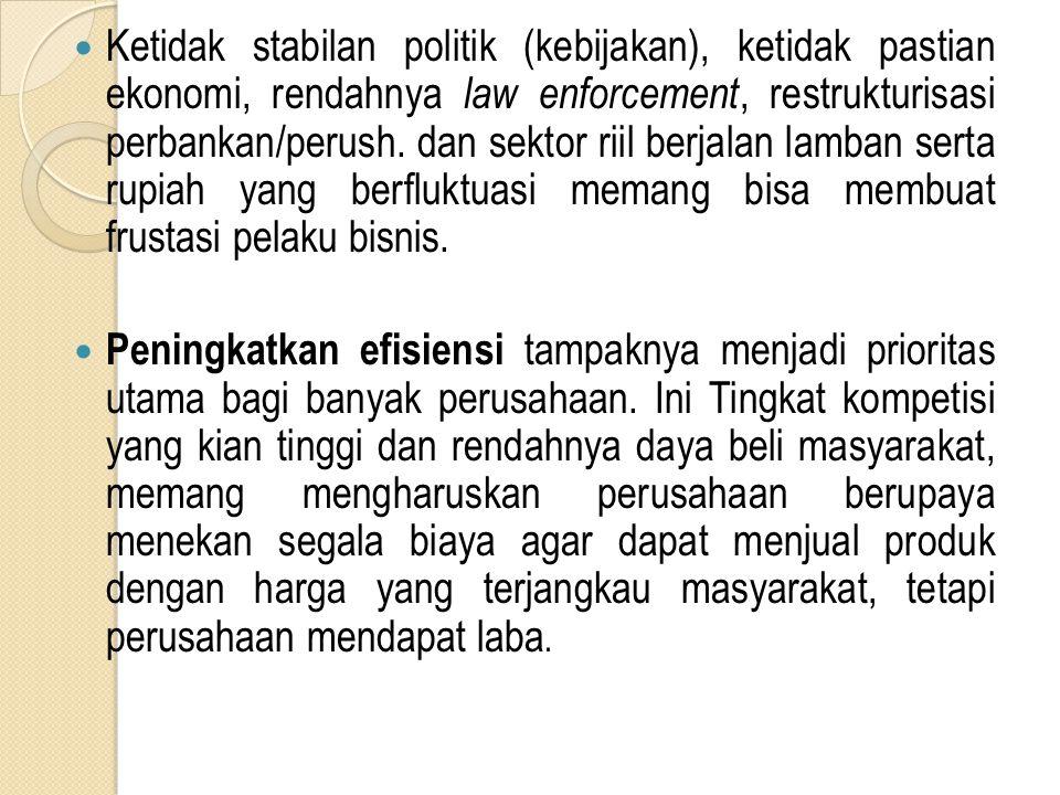 Ketidak stabilan politik (kebijakan), ketidak pastian ekonomi, rendahnya law enforcement, restrukturisasi perbankan/perush.