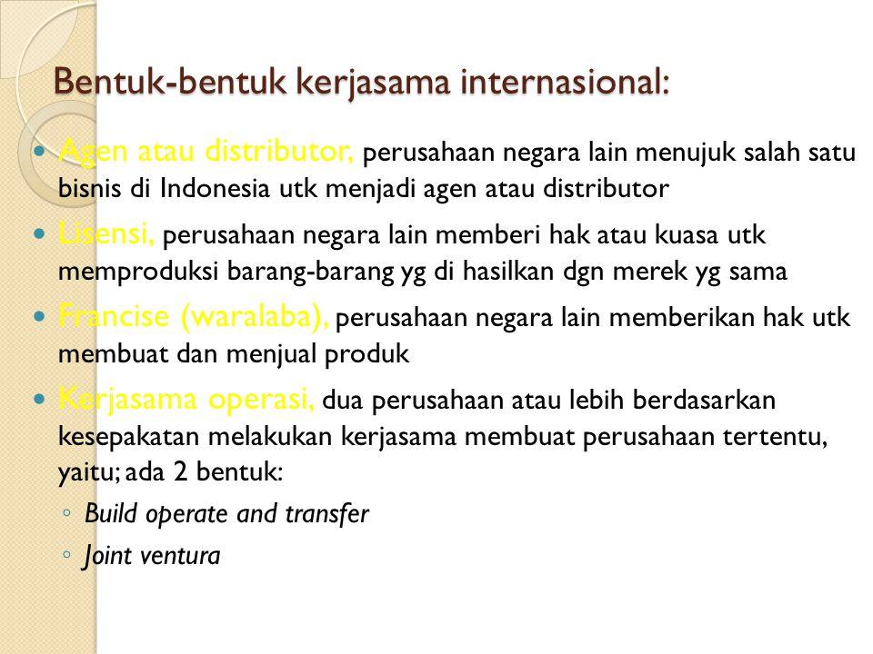 Bentuk-bentuk kerjasama internasional: Agen atau distributor, perusahaan negara lain menujuk salah satu bisnis di Indonesia utk menjadi agen atau distributor Lisensi, perusahaan negara lain memberi hak atau kuasa utk memproduksi barang-barang yg di hasilkan dgn merek yg sama Francise (waralaba), perusahaan negara lain memberikan hak utk membuat dan menjual produk Kerjasama operasi, dua perusahaan atau lebih berdasarkan kesepakatan melakukan kerjasama membuat perusahaan tertentu, yaitu; ada 2 bentuk: ◦ Build operate and transfer ◦ Joint ventura