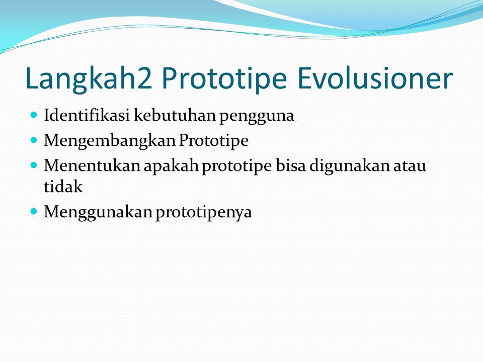 Langkah2 Prototipe Requirement Identifikasi kebutuhan pengguna Mengembangkan prototipe Menentukan apakah prototipe bisa digunakan atau tidak Memprogram sistem baru Menguji sistem baru Mempertimbangkan apakah suatu sistem dapat diterima atau tidak