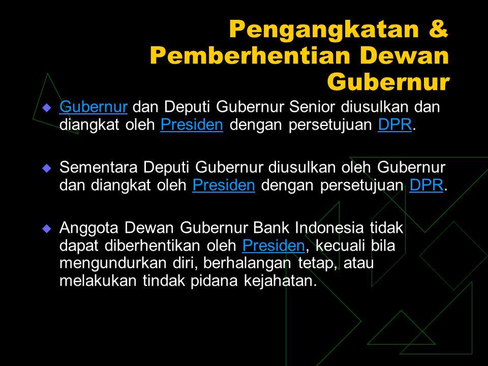 Pengangkatan & Pemberhentian Dewan Gubernur  Gubernur dan Deputi Gubernur Senior diusulkan dan diangkat oleh Presiden dengan persetujuan DPR. Gubernu