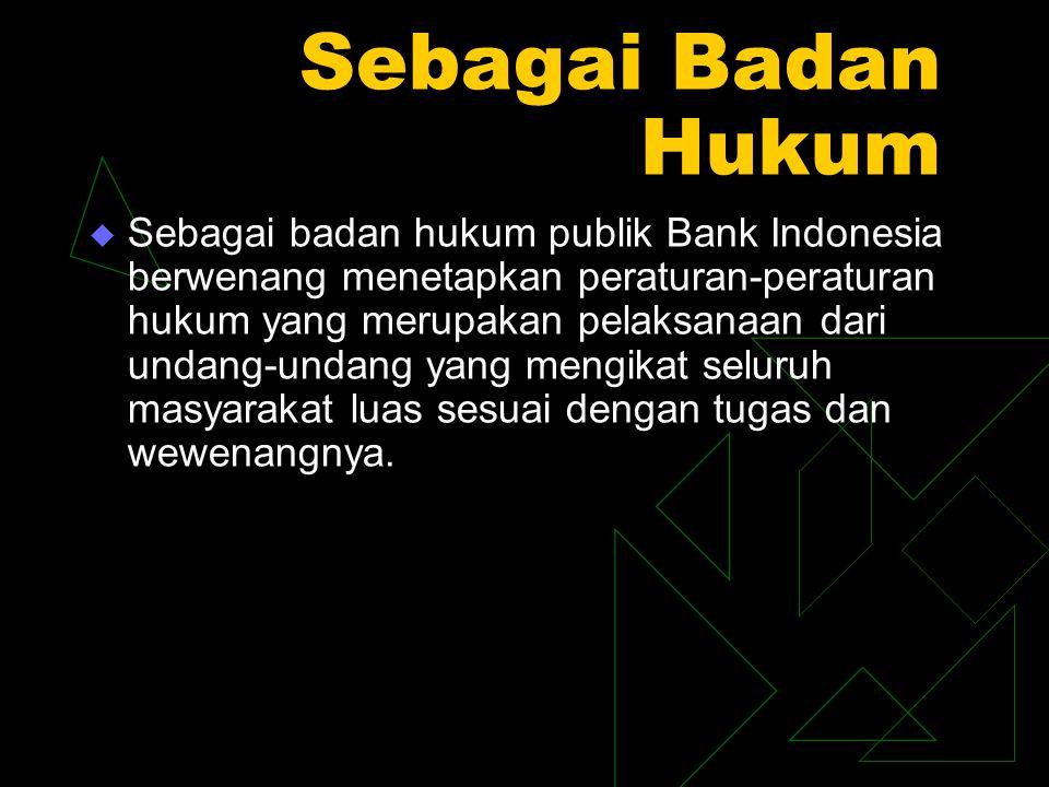Sebagai Badan Hukum  Sebagai badan hukum publik Bank Indonesia berwenang menetapkan peraturan-peraturan hukum yang merupakan pelaksanaan dari undang-