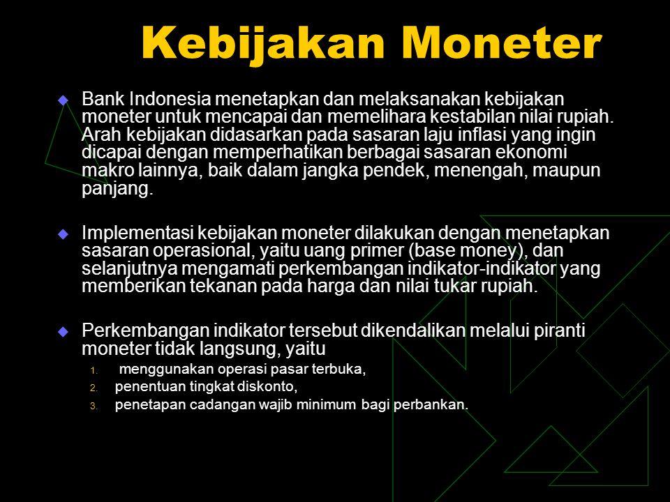 Kebijakan Moneter  Bank Indonesia menetapkan dan melaksanakan kebijakan moneter untuk mencapai dan memelihara kestabilan nilai rupiah. Arah kebijakan