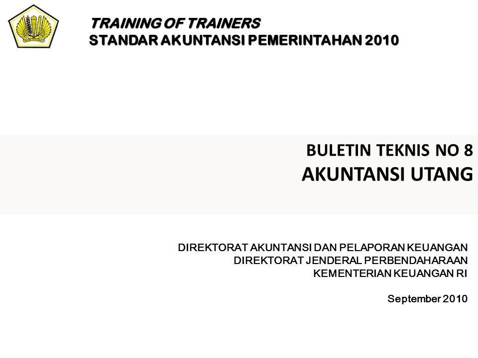 BULETIN TEKNIS NO 8 AKUNTANSI UTANG DIREKTORAT AKUNTANSI DAN PELAPORAN KEUANGAN DIREKTORAT JENDERAL PERBENDAHARAAN KEMENTERIAN KEUANGAN RI September 2010 TRAINING OF TRAINERS STANDAR AKUNTANSI PEMERINTAHAN 2010
