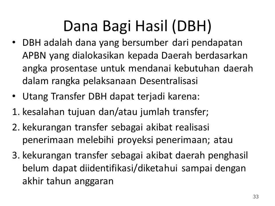 Dana Bagi Hasil (DBH) DBH adalah dana yang bersumber dari pendapatan APBN yang dialokasikan kepada Daerah berdasarkan angka prosentase untuk mendanai kebutuhan daerah dalam rangka pelaksanaan Desentralisasi Utang Transfer DBH dapat terjadi karena: 1.kesalahan tujuan dan/atau jumlah transfer; 2.kekurangan transfer sebagai akibat realisasi penerimaan melebihi proyeksi penerimaan; atau 3.kekurangan transfer sebagai akibat daerah penghasil belum dapat diidentifikasi/diketahui sampai dengan akhir tahun anggaran 33