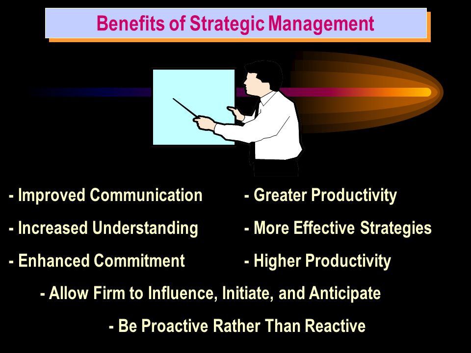 Benefits of Strategic Management - Improved Communication - Increased Understanding - Enhanced Commitment - Greater Productivity - More Effective Strategies - Higher Productivity - Allow Firm to Influence, Initiate, and Anticipate - Be Proactive Rather Than Reactive