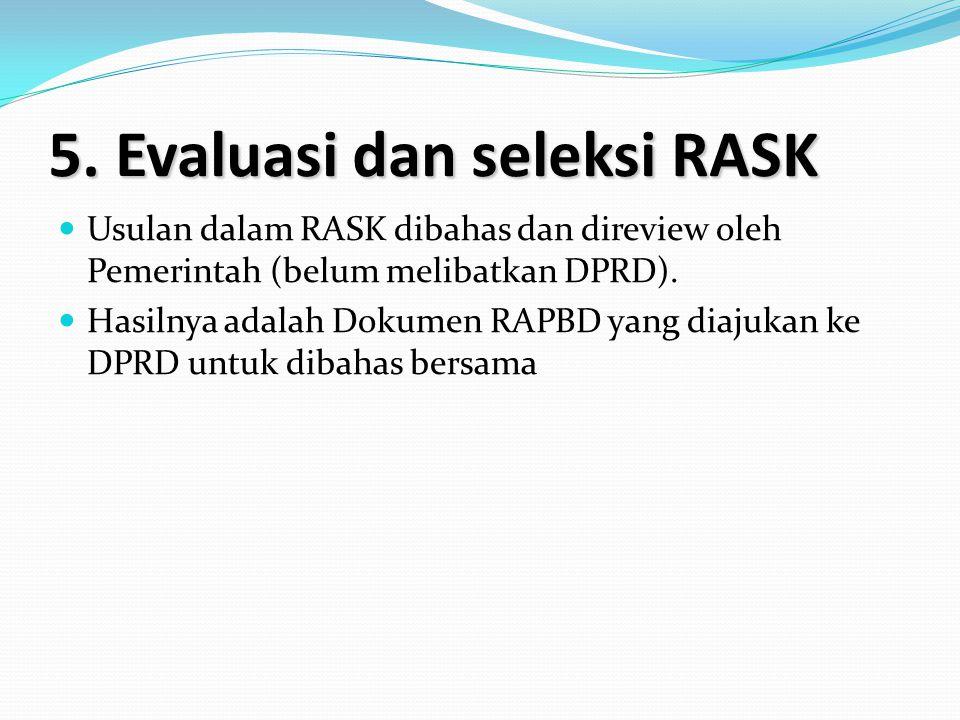 5. Evaluasi dan seleksi RASK Usulan dalam RASK dibahas dan direview oleh Pemerintah (belum melibatkan DPRD). Hasilnya adalah Dokumen RAPBD yang diajuk