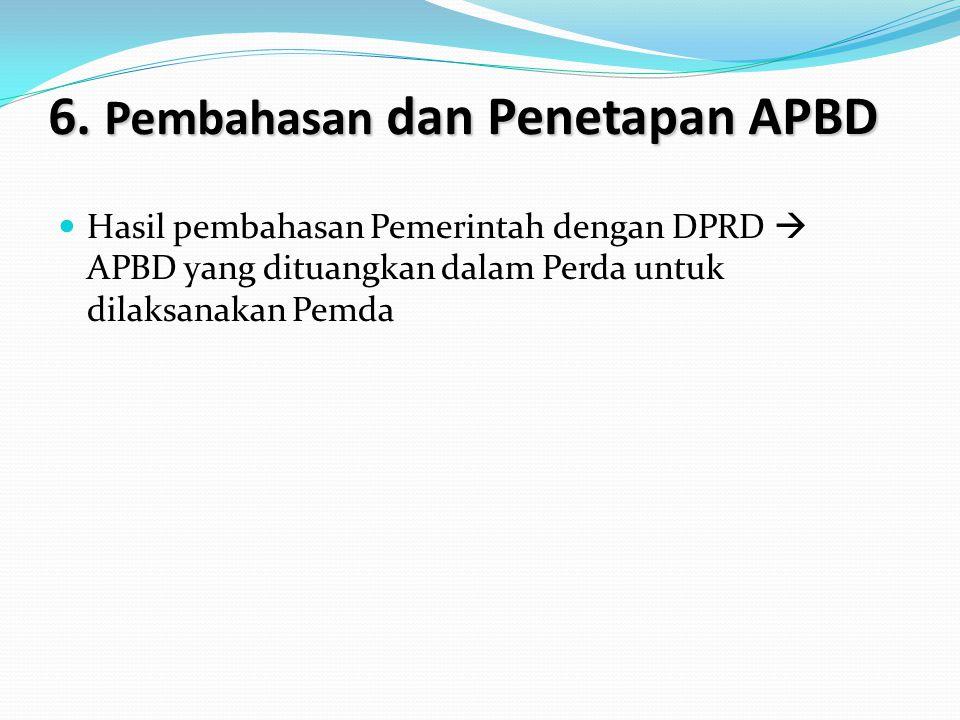 6. Pembahasan dan Penetapan APBD Hasil pembahasan Pemerintah dengan DPRD  APBD yang dituangkan dalam Perda untuk dilaksanakan Pemda