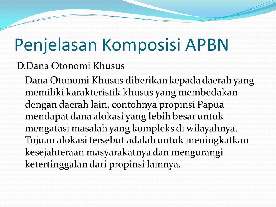 Penjelasan Komposisi APBN D.Dana Otonomi Khusus Dana Otonomi Khusus diberikan kepada daerah yang memiliki karakteristik khusus yang membedakan dengan daerah lain, contohnya propinsi Papua mendapat dana alokasi yang lebih besar untuk mengatasi masalah yang kompleks di wilayahnya.