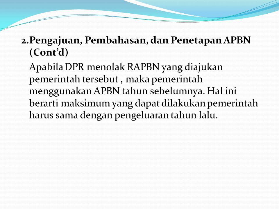 2.Pengajuan, Pembahasan, dan Penetapan APBN (Cont'd) Apabila DPR menolak RAPBN yang diajukan pemerintah tersebut, maka pemerintah menggunakan APBN tahun sebelumnya.