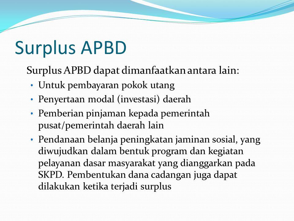 Surplus APBD Surplus APBD dapat dimanfaatkan antara lain: Untuk pembayaran pokok utang Penyertaan modal (investasi) daerah Pemberian pinjaman kepada pemerintah pusat/pemerintah daerah lain Pendanaan belanja peningkatan jaminan sosial, yang diwujudkan dalam bentuk program dan kegiatan pelayanan dasar masyarakat yang dianggarkan pada SKPD.