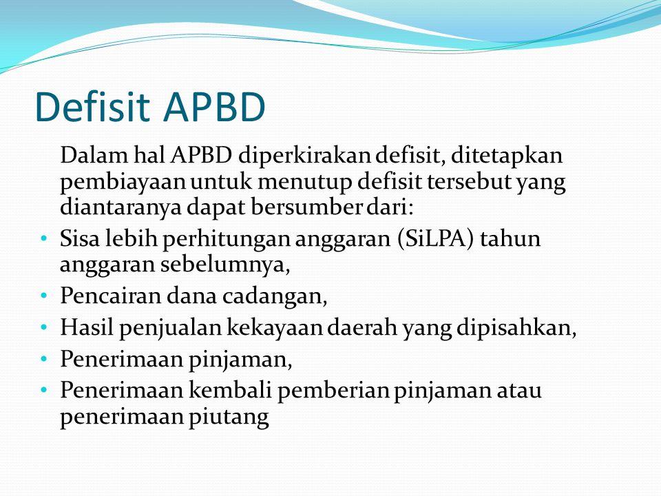 Defisit APBD Dalam hal APBD diperkirakan defisit, ditetapkan pembiayaan untuk menutup defisit tersebut yang diantaranya dapat bersumber dari: Sisa lebih perhitungan anggaran (SiLPA) tahun anggaran sebelumnya, Pencairan dana cadangan, Hasil penjualan kekayaan daerah yang dipisahkan, Penerimaan pinjaman, Penerimaan kembali pemberian pinjaman atau penerimaan piutang
