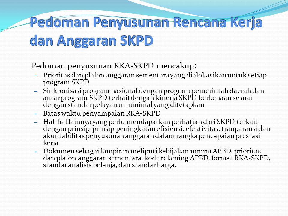 Pedoman penyusunan RKA-SKPD mencakup: – Prioritas dan plafon anggaran sementara yang dialokasikan untuk setiap program SKPD – Sinkronisasi program nasional dengan program pemerintah daerah dan antar program SKPD terkait dengan kinerja SKPD berkenaan sesuai dengan standar pelayanan minimal yang ditetapkan – Batas waktu penyampaian RKA-SKPD – Hal-hal lainnya yang perlu mendapatkan perhatian dari SKPD terkait dengan prinsip-prinsip peningkatan efisiensi, efektivitas, tranparansi dan akuntabilitas penyusunan anggaran dalam rangka pencapaian prestasi kerja – Dokumen sebagai lampiran meliputi kebijakan umum APBD, prioritas dan plafon anggaran sementara, kode rekening APBD, format RKA-SKPD, standar analisis belanja, dan standar harga.