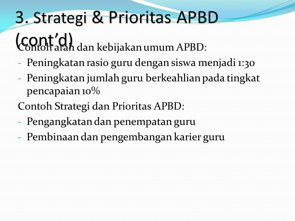 3. Strategi & Prioritas APBD (cont'd) Contoh arah dan kebijakan umum APBD: - Peningkatan rasio guru dengan siswa menjadi 1:30 - Peningkatan jumlah gur