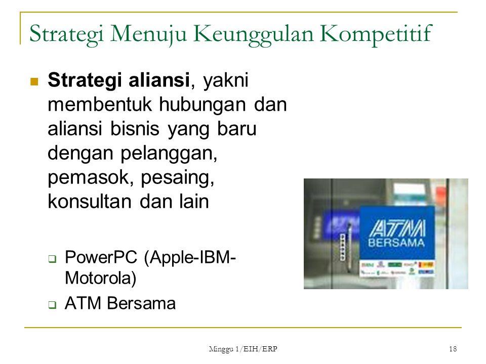 Minggu 1/EIH/ERP 18 Strategi Menuju Keunggulan Kompetitif Strategi aliansi, yakni membentuk hubungan dan aliansi bisnis yang baru dengan pelanggan, pemasok, pesaing, konsultan dan lain  PowerPC (Apple-IBM- Motorola)  ATM Bersama