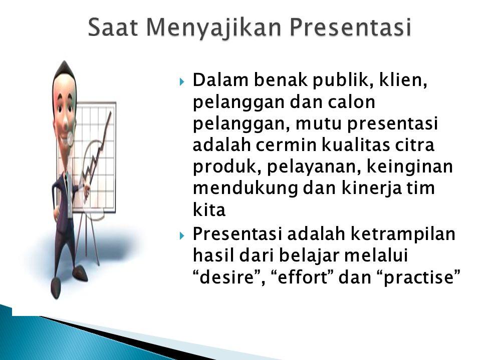  Dalam benak publik, klien, pelanggan dan calon pelanggan, mutu presentasi adalah cermin kualitas citra produk, pelayanan, keinginan mendukung dan kinerja tim kita  Presentasi adalah ketrampilan hasil dari belajar melalui desire , effort dan practise