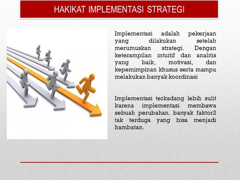 HAKIKAT IMPLEMENTASI STRATEGI Implementasi adalah pekerjaan yang dilakukan setelah merumuskan strategi. Dengan keterampilan intuitif dan analitis yang
