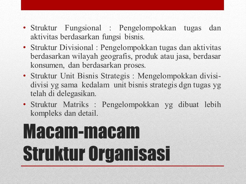 Macam-macam Struktur Organisasi Struktur Fungsional : Pengelompokkan tugas dan aktivitas berdasarkan fungsi bisnis. Struktur Divisional : Pengelompokk