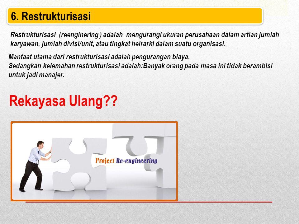 6. Restrukturisasi Restrukturisasi (reenginering ) adalah mengurangi ukuran perusahaan dalam artian jumlah karyawan, jumlah divisi/unit, atau tingkat