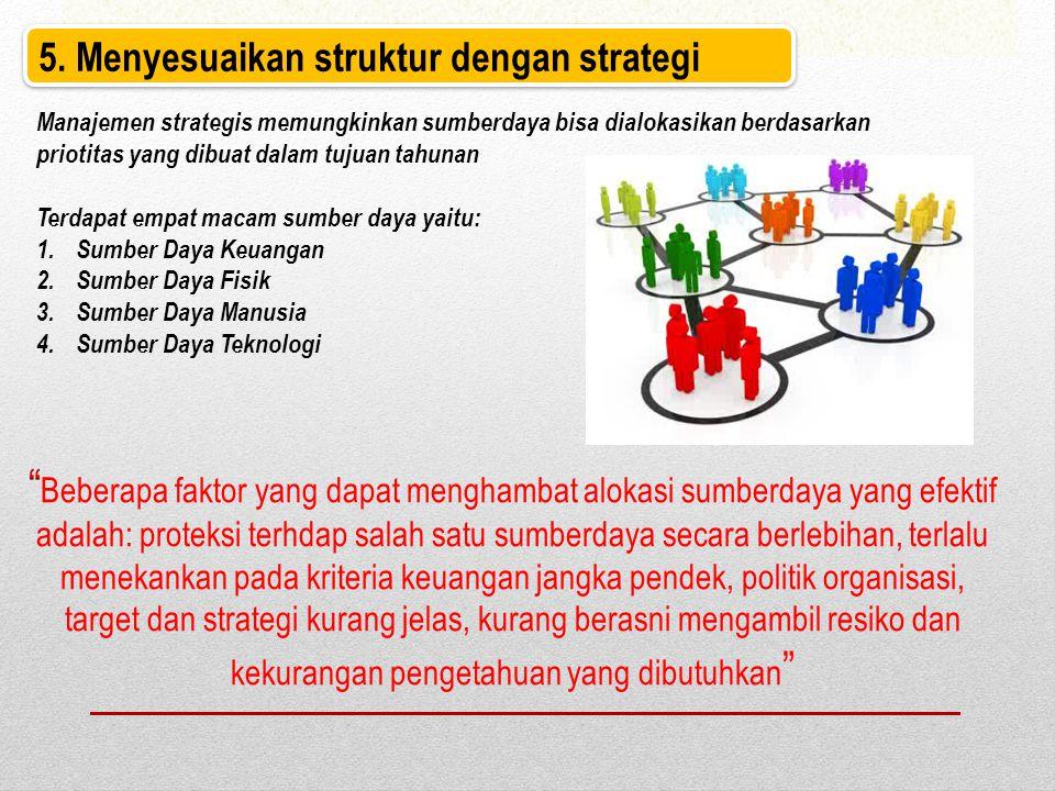 5. Menyesuaikan struktur dengan strategi Manajemen strategis memungkinkan sumberdaya bisa dialokasikan berdasarkan priotitas yang dibuat dalam tujuan