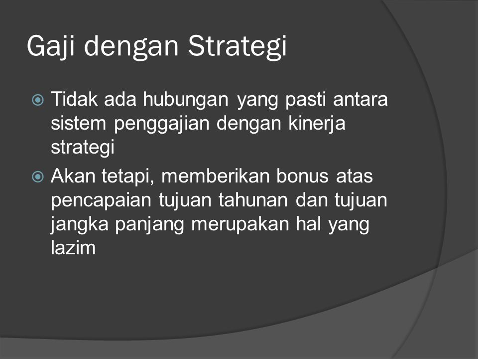 Gaji dengan Strategi  Tidak ada hubungan yang pasti antara sistem penggajian dengan kinerja strategi  Akan tetapi, memberikan bonus atas pencapaian
