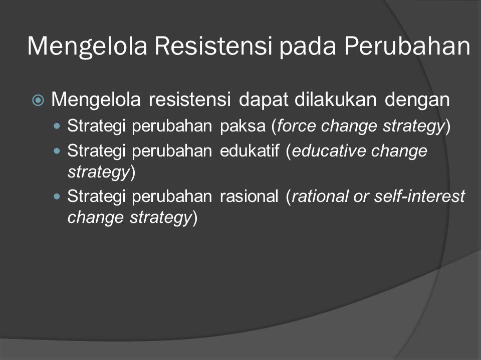 Mengelola Resistensi pada Perubahan  Mengelola resistensi dapat dilakukan dengan Strategi perubahan paksa (force change strategy) Strategi perubahan