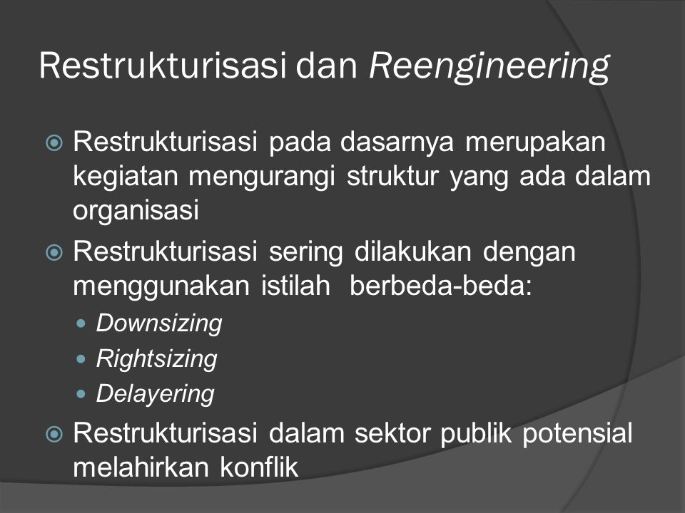 Reengineering (Rekayasa Ulang)  Reengineering menyangkut menyusun ulang atau merancang ulang tugas, kerja, dan proses demi peningkatan atau perbaikan biaya, kualitas, layanan, dan kecepatan  Secara teoritis, potensi konflik pada proses reengineering lebih kecil daripada restrukturisasi