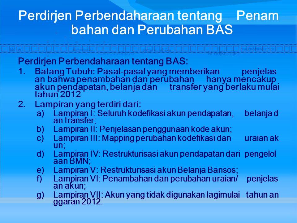 Perdirjen Perbendaharaan tentang Penam bahan dan Perubahan BAS Perdirjen Perbendaharaan tentang BAS: 1.Batang Tubuh: Pasal-pasal yang memberikan penjelas an bahwa penambahan dan perubahan hanya mencakup akun pendapatan, belanja dan transfer yang berlaku mulai tahun 2012 2.Lampiran yang terdiri dari: a)Lampiran I: Seluruh kodefikasi akun pendapatan, belanja d an transfer; b)Lampiran II: Penjelasan penggunaan kode akun; c)Lampiran III: Mapping perubahan kodefikasi dan uraian ak un; d)Lampiran IV: Restrukturisasi akun pendapatan dari pengelol aan BMN; e)Lampiran V: Restrukturisasi akun Belanja Bansos; f)Lampiran VI: Penambahan dan perubahan uraian/ penjelas an akun; g)Lampiran VII: Akun yang tidak digunakan lagimulai tahun an ggaran 2012.