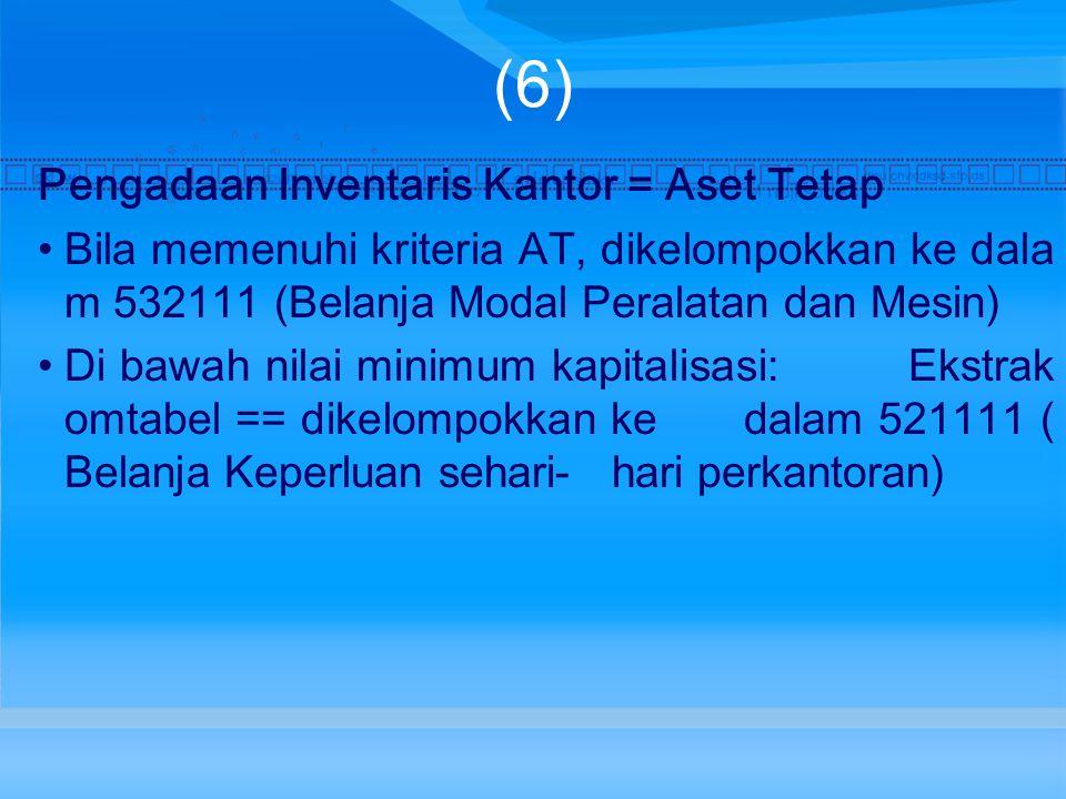 (6) Pengadaan Inventaris Kantor = Aset Tetap Bila memenuhi kriteria AT, dikelompokkan ke dala m 532111 (Belanja Modal Peralatan dan Mesin) Di bawah nilai minimum kapitalisasi: Ekstrak omtabel == dikelompokkan ke dalam 521111 ( Belanja Keperluan sehari- hari perkantoran)