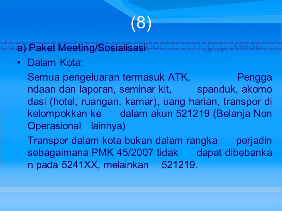 (8) a) Paket Meeting/Sosialisasi Dalam Kota: Semua pengeluaran termasuk ATK, Pengga ndaan dan laporan, seminar kit, spanduk, akomo dasi (hotel, ruangan, kamar), uang harian, transpor di kelompokkan ke dalam akun 521219 (Belanja Non Operasional lainnya) Transpor dalam kota bukan dalam rangka perjadin sebagaimana PMK 45/2007 tidak dapat dibebanka n pada 5241XX, melainkan 521219.