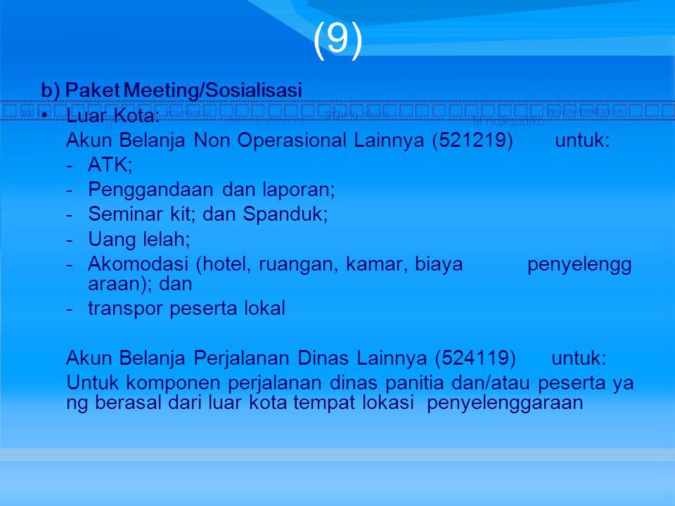 (9) b) Paket Meeting/Sosialisasi Luar Kota: Akun Belanja Non Operasional Lainnya (521219) untuk: -ATK; -Penggandaan dan laporan; -Seminar kit; dan Spanduk; -Uang lelah; -Akomodasi (hotel, ruangan, kamar, biaya penyelengg araan); dan -transpor peserta lokal Akun Belanja Perjalanan Dinas Lainnya (524119) untuk: Untuk komponen perjalanan dinas panitia dan/atau peserta ya ng berasal dari luar kota tempat lokasi penyelenggaraan