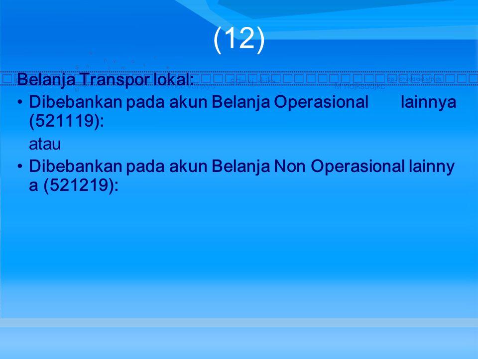 (12) Belanja Transpor lokal: Dibebankan pada akun Belanja Operasional lainnya (521119): atau Dibebankan pada akun Belanja Non Operasional lainny a (521219):