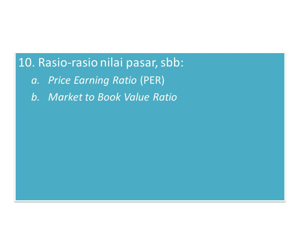 10. Rasio-rasio nilai pasar, sbb: a.Price Earning Ratio (PER) b.Market to Book Value Ratio 10. Rasio-rasio nilai pasar, sbb: a.Price Earning Ratio (PE