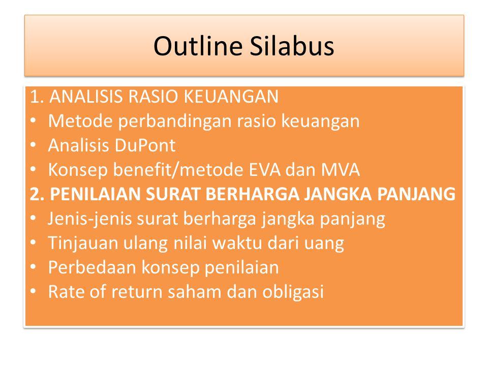 Outline Silabus 1. ANALISIS RASIO KEUANGAN Metode perbandingan rasio keuangan Analisis DuPont Konsep benefit/metode EVA dan MVA 2. PENILAIAN SURAT BER