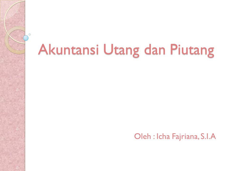 Akuntansi Utang dan Piutang Oleh : Icha Fajriana, S.I.A