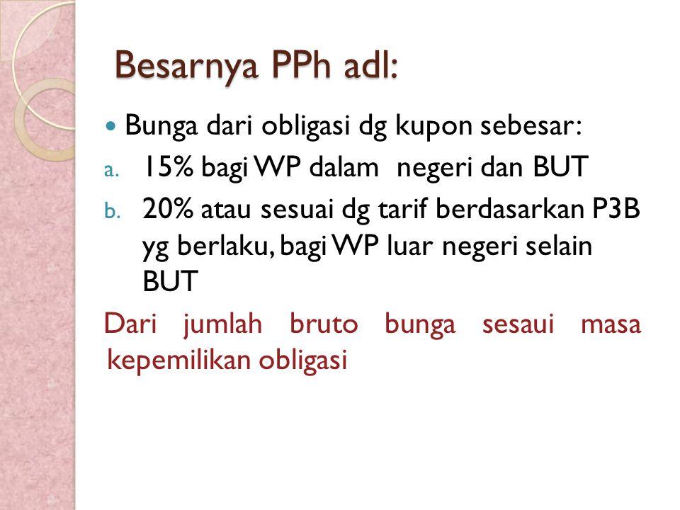 Besarnya PPh adl: Bunga dari obligasi dg kupon sebesar: a. 15% bagi WP dalam negeri dan BUT b. 20% atau sesuai dg tarif berdasarkan P3B yg berlaku, ba