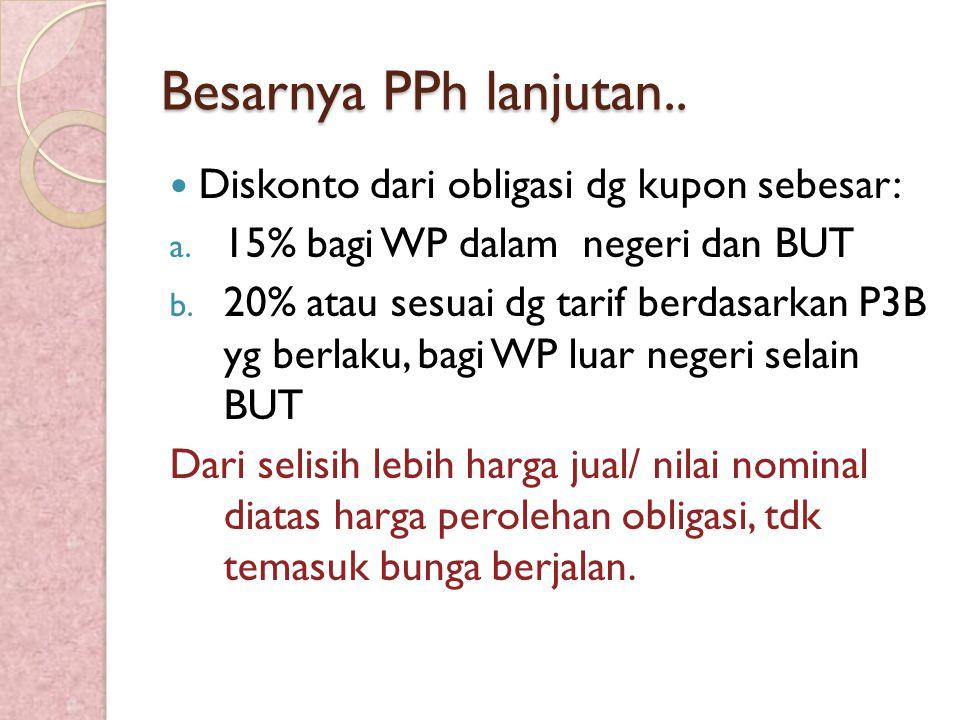 Besarnya PPh lanjutan.. Diskonto dari obligasi dg kupon sebesar: a. 15% bagi WP dalam negeri dan BUT b. 20% atau sesuai dg tarif berdasarkan P3B yg be