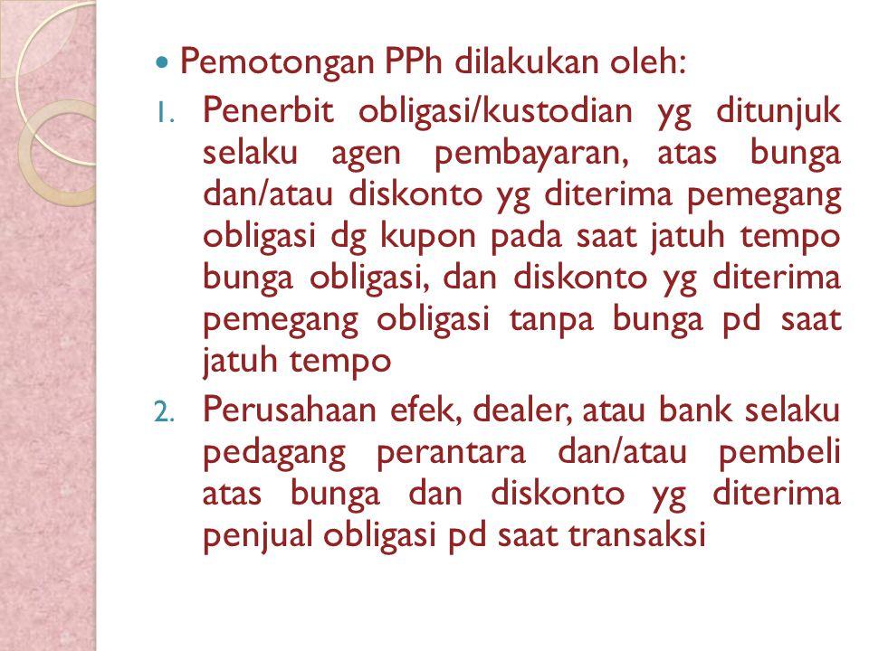 Pemotongan PPh dilakukan oleh: 1. Penerbit obligasi/kustodian yg ditunjuk selaku agen pembayaran, atas bunga dan/atau diskonto yg diterima pemegang ob