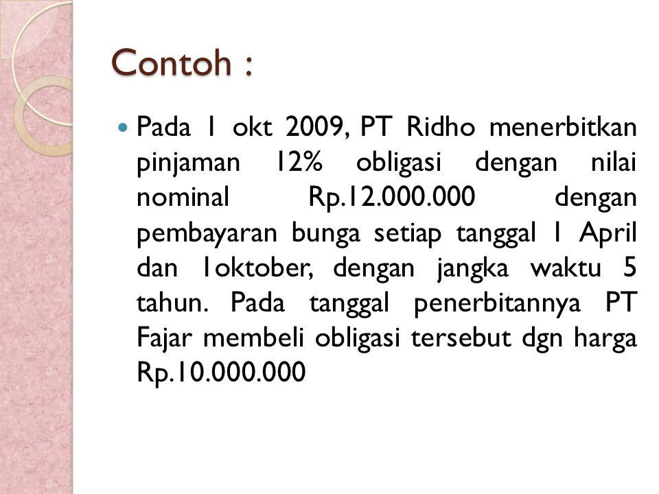 Contoh : Pada 1 okt 2009, PT Ridho menerbitkan pinjaman 12% obligasi dengan nilai nominal Rp.12.000.000 dengan pembayaran bunga setiap tanggal 1 April dan 1oktober, dengan jangka waktu 5 tahun.