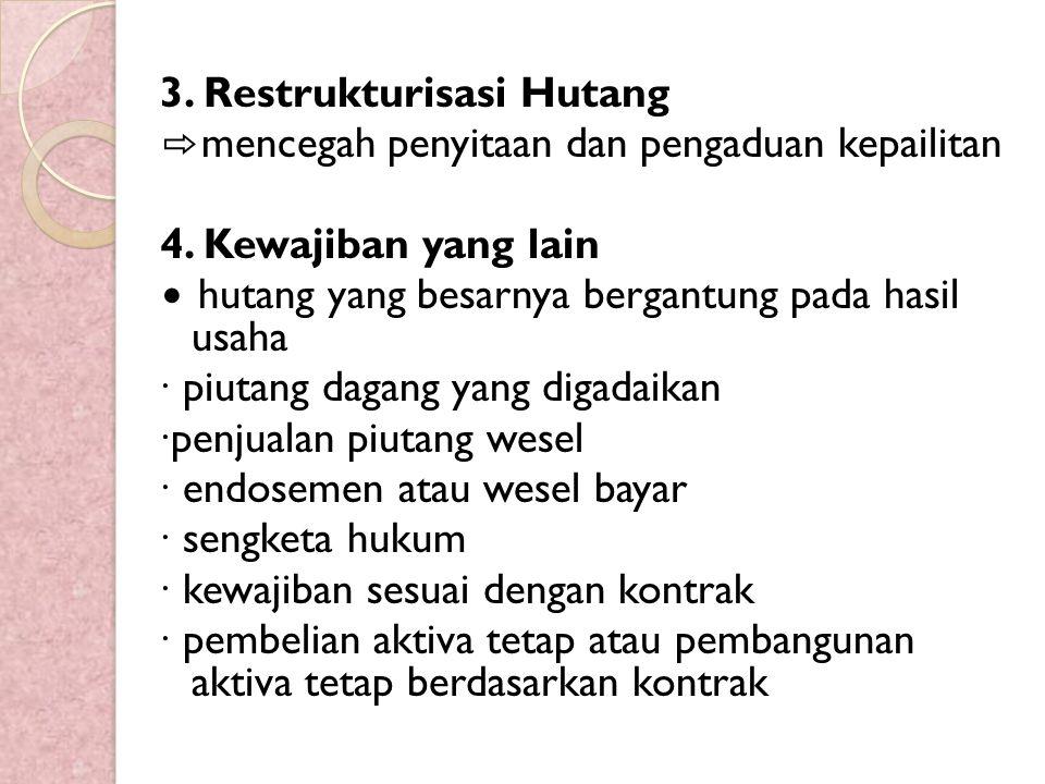 3. Restrukturisasi Hutang ⇨ mencegah penyitaan dan pengaduan kepailitan 4. Kewajiban yang lain ∙ hutang yang besarnya bergantung pada hasil usaha ∙ pi
