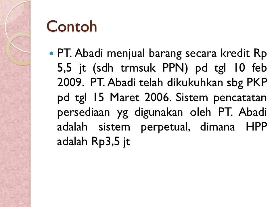 Contoh PT. Abadi menjual barang secara kredit Rp 5,5 jt (sdh trmsuk PPN) pd tgl 10 feb 2009. PT. Abadi telah dikukuhkan sbg PKP pd tgl 15 Maret 2006.