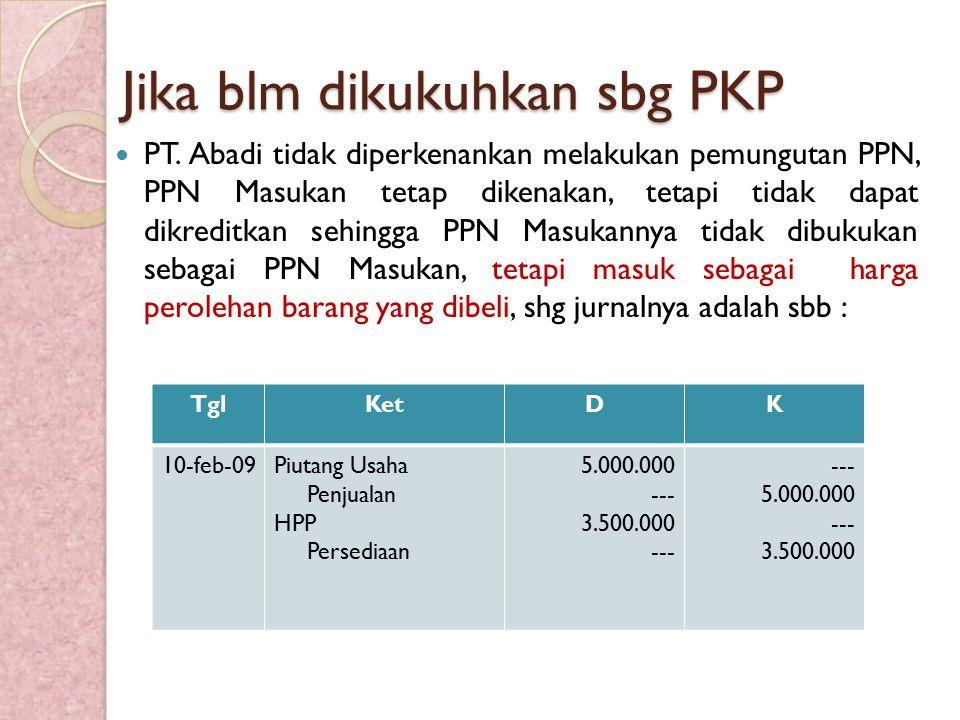 Jika blm dikukuhkan sbg PKP PT. Abadi tidak diperkenankan melakukan pemungutan PPN, PPN Masukan tetap dikenakan, tetapi tidak dapat dikreditkan sehing
