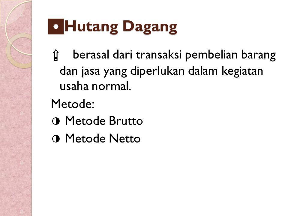 ◘ Hutang Dagang ⇪ berasal dari transaksi pembelian barang dan jasa yang diperlukan dalam kegiatan usaha normal. Metode: ◑ Metode Brutto ◑ Metode Netto