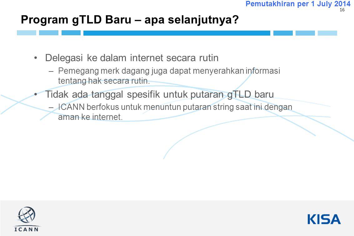 16 Pemutakhiran per 1 July 2014 Program gTLD Baru – apa selanjutnya? Delegasi ke dalam internet secara rutin –Pemegang merk dagang juga dapat menyerah
