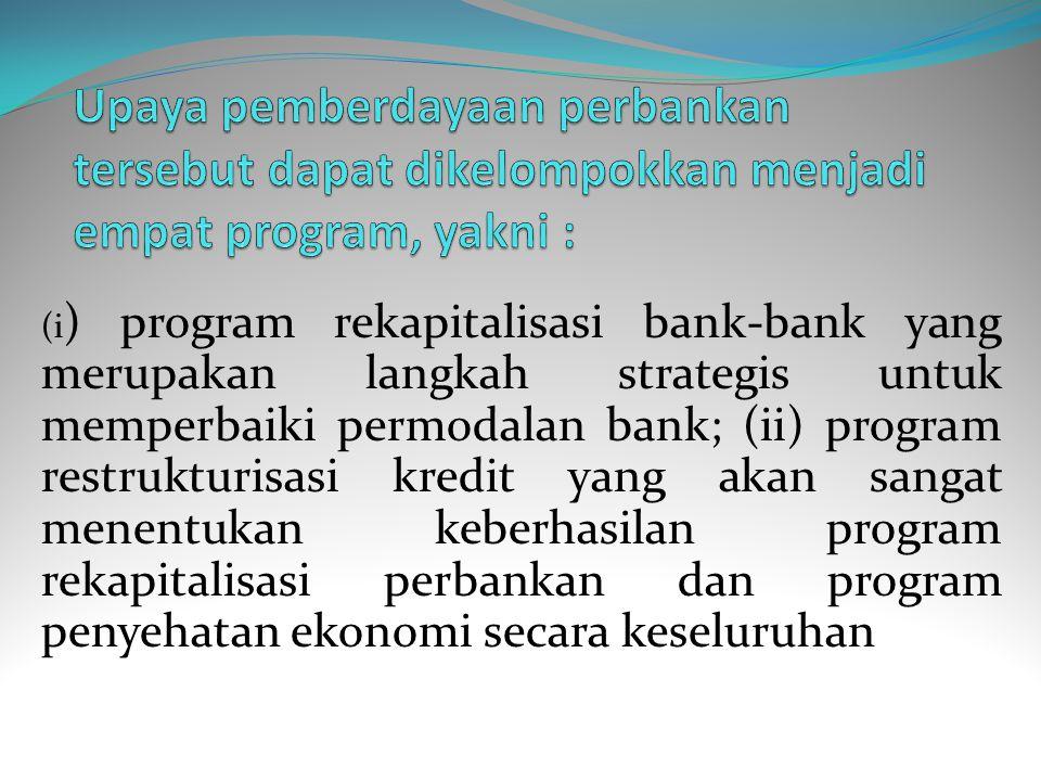 4. Di bidang perbankan, ditempuh kebijakan yang akan memperbaiki kelemahankelemahan sistem perbankan berupa restrukturisasi perbankan yang bertujuan u